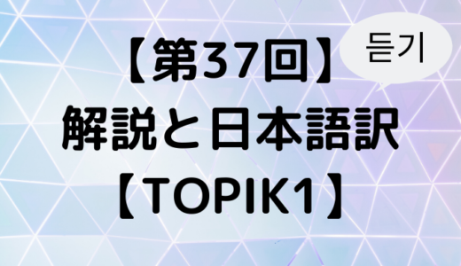 【第37回】解説と日本語訳~聞き取り編【TOPIK1】
